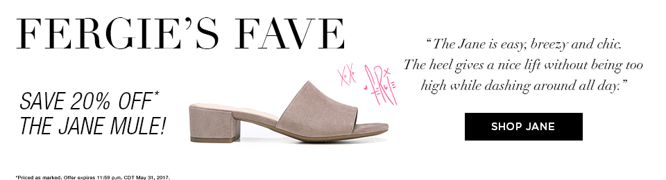 Fergie's Fave - Save 20% off* The Jane Mule! - The Jane is easy, breezy and chic. The heel gives a nice lift without being too high while dashing around all day. Shop Jane. *Priced as marked. Offer expires 11:59 p.m. CDT May 31, 2017.